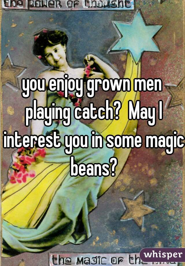 you enjoy grown men playing catch?  May I interest you in some magic beans?