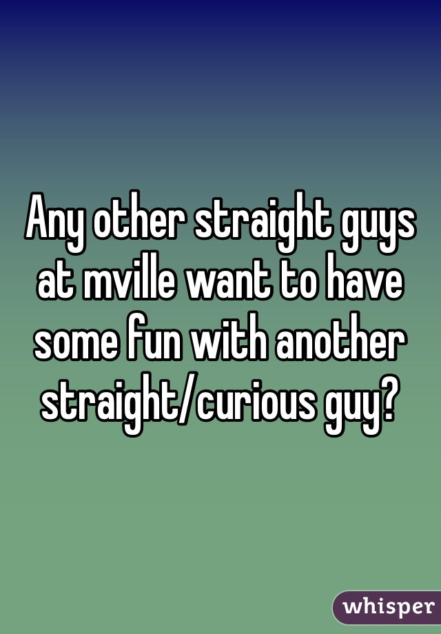 Any other straight guys at mville want to have some fun with another straight/curious guy?