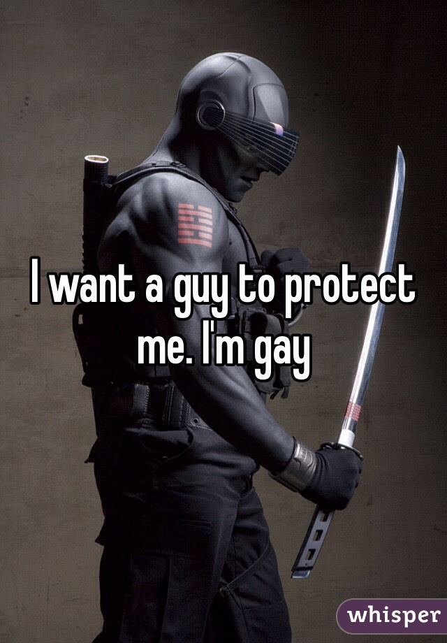 I want a guy to protect me. I'm gay
