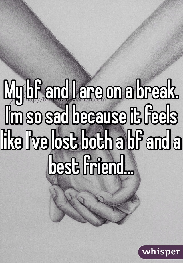My bf and I are on a break. I'm so sad because it feels like I've lost both a bf and a best friend...