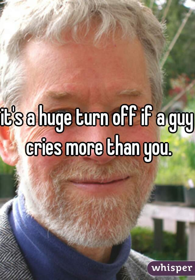 it's a huge turn off if a guy cries more than you.