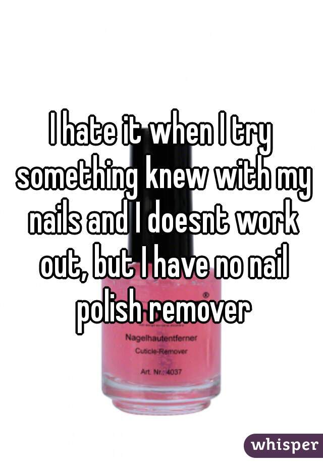 I hate it when I try something knew with my nails and I doesnt work out, but I have no nail polish remover