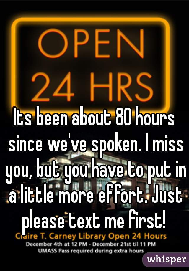 Its been about 80 hours since we've spoken. I miss you, but you have to put in a little more effort. Just please text me first!