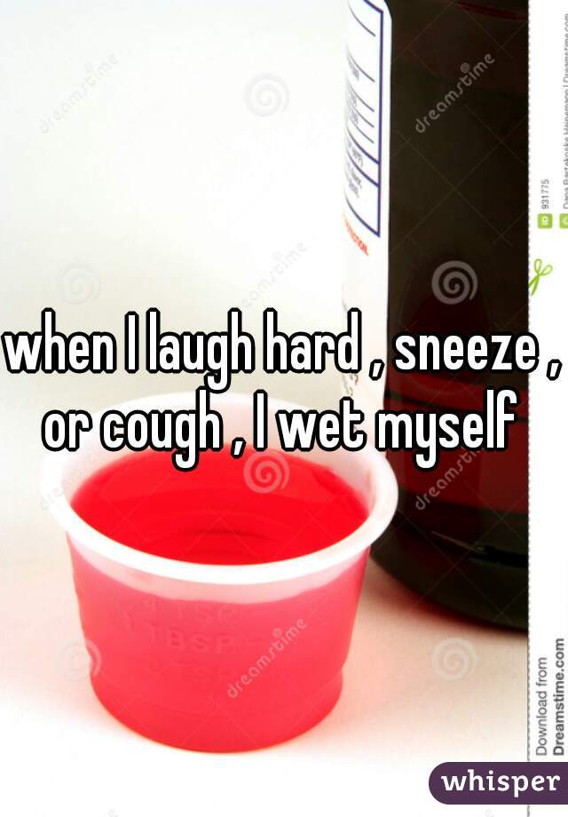 when I laugh hard , sneeze , or cough , I wet myself
