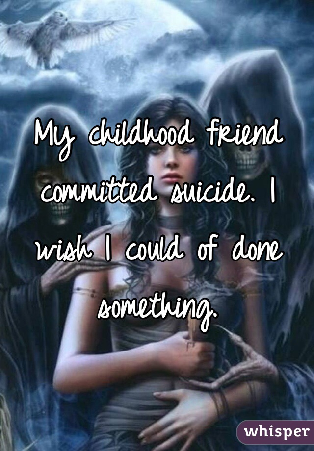 My childhood friend committed suicide. I wish I could of done something.