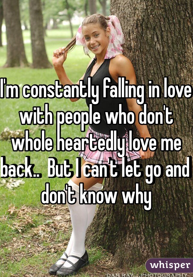 I'm constantly falling in love with people who don't whole heartedly love me back..  But I can't let go and don't know why