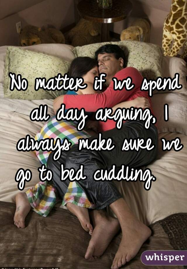 No matter if we spend all day arguing, I always make sure we go to bed cuddling.