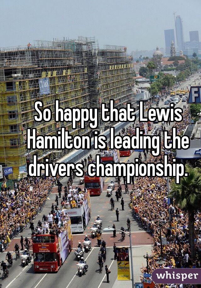 So happy that Lewis Hamilton is leading the drivers championship.
