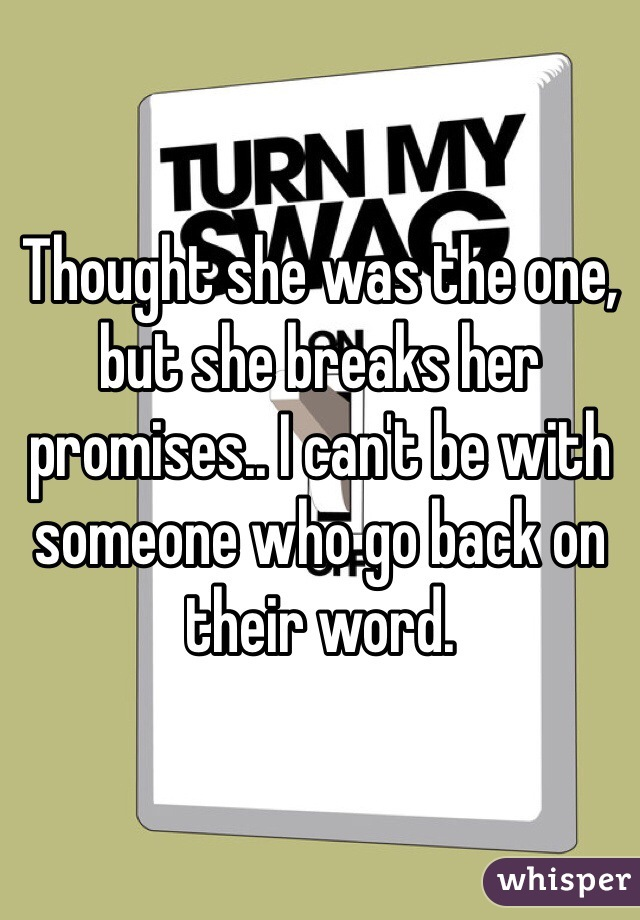 Thought she was the one, but she breaks her promises.. I can't be with someone who go back on their word.