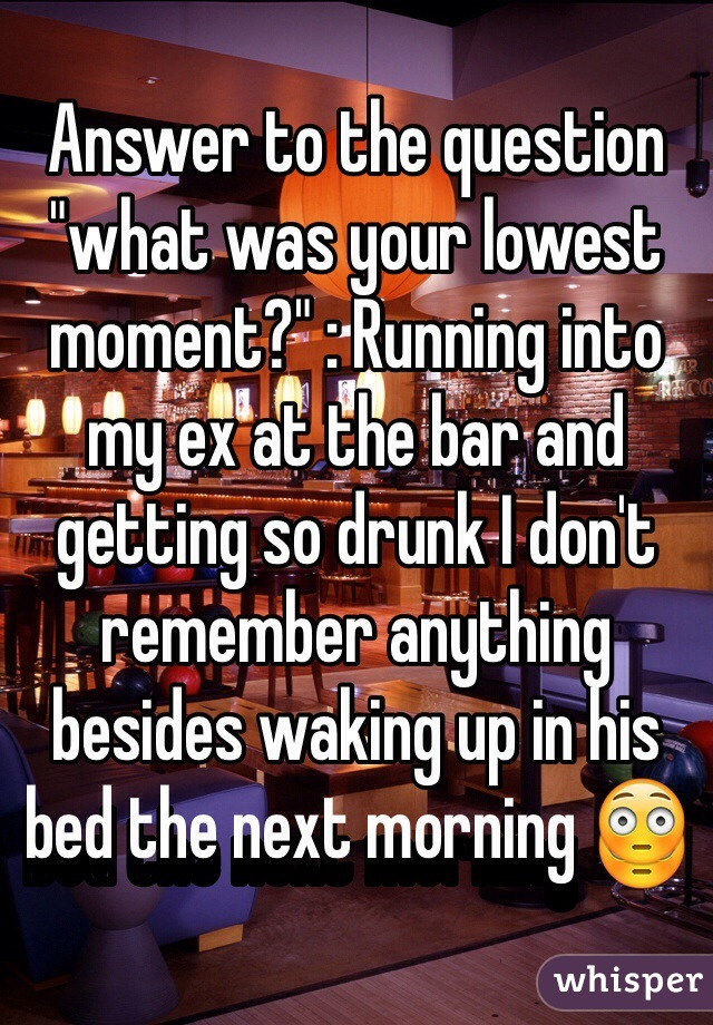 "Answer to the question ""what was your lowest moment?"" : Running into my ex at the bar and getting so drunk I don't remember anything besides waking up in his bed the next morning 😳"