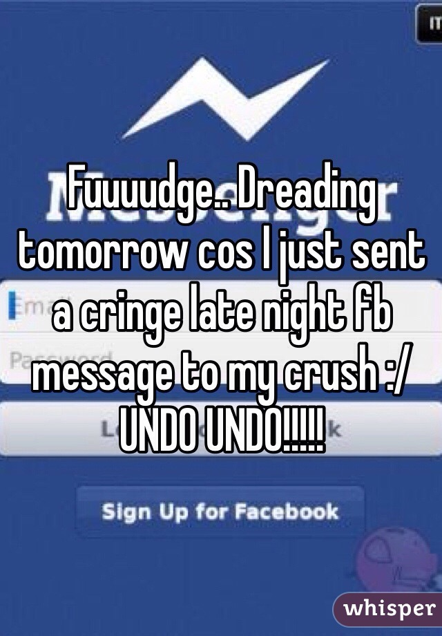 Fuuuudge.. Dreading tomorrow cos I just sent a cringe late night fb message to my crush :/ UNDO UNDO!!!!!