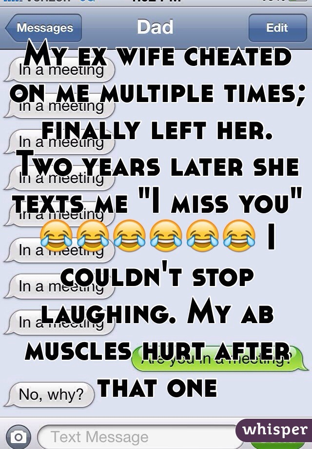 """My ex wife cheated on me multiple times; finally left her.  Two years later she texts me """"I miss you"""" 😂😂😂😂😂😂 I couldn't stop laughing. My ab muscles hurt after that one"""
