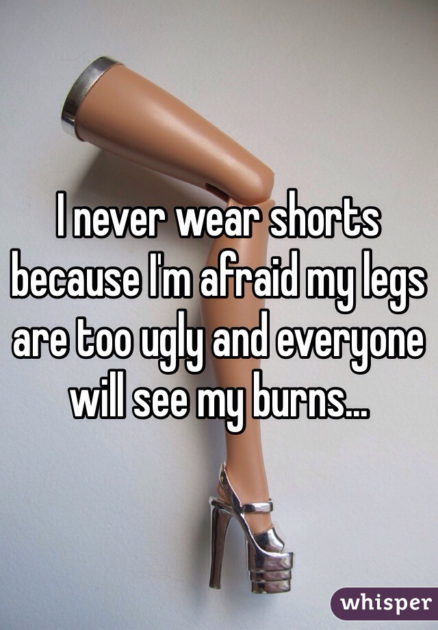 I never wear shorts because I'm afraid my legs are too ugly and everyone will see my burns...