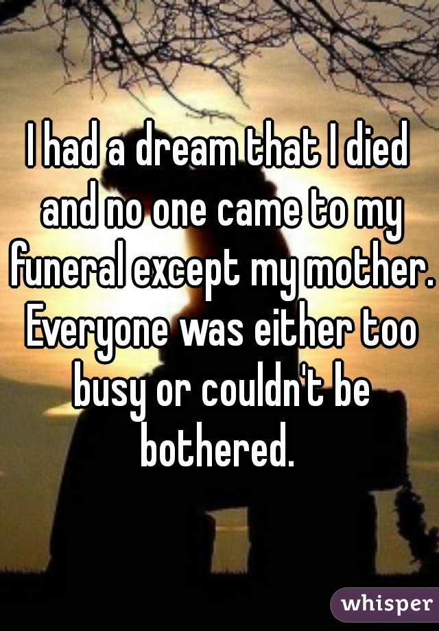I had a dream that I died and no one came to my funeral except my mother. Everyone was either too busy or couldn't be bothered.