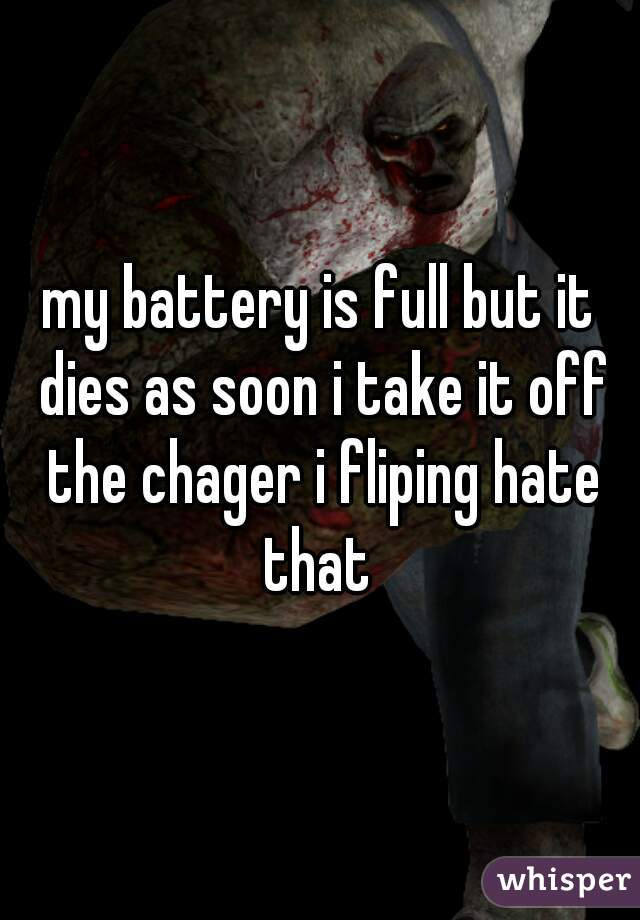 my battery is full but it dies as soon i take it off the chager i fliping hate that