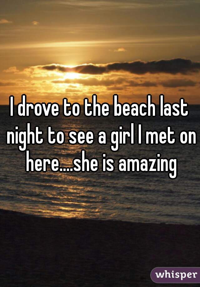 I drove to the beach last night to see a girl I met on here....she is amazing