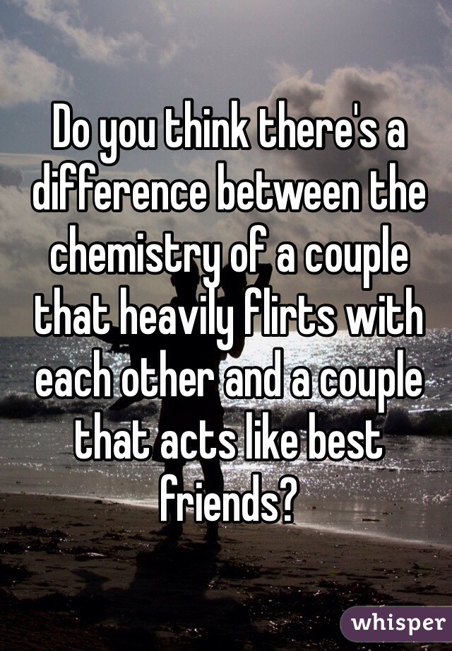 Do you think there's a difference between the chemistry of a couple that heavily flirts with each other and a couple that acts like best friends?
