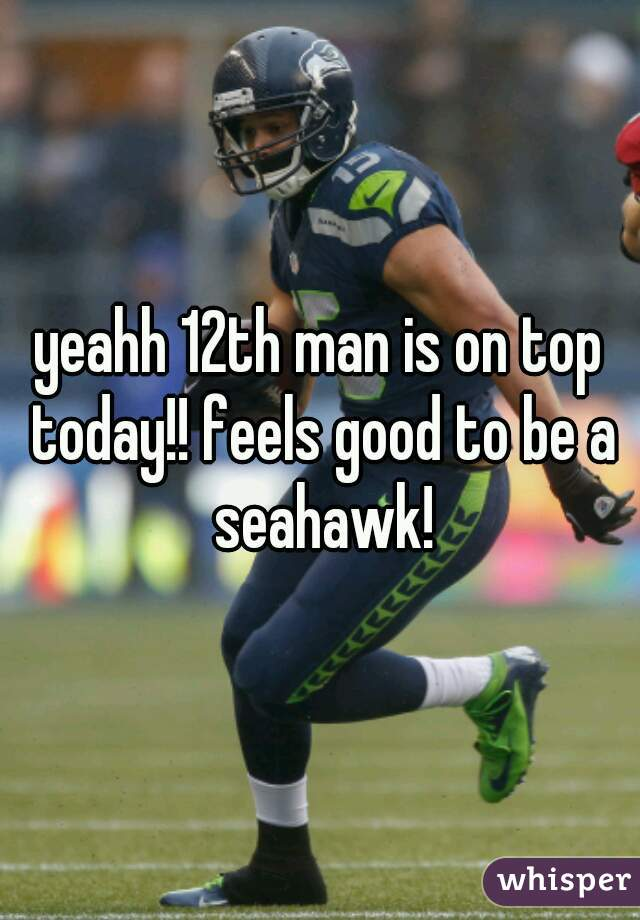 yeahh 12th man is on top today!! feels good to be a seahawk!