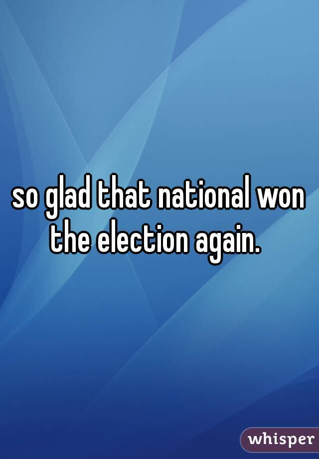 so glad that national won the election again.