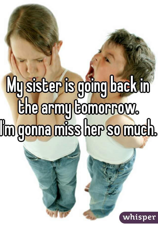 My sister is going back in the army tomorrow.  I'm gonna miss her so much..
