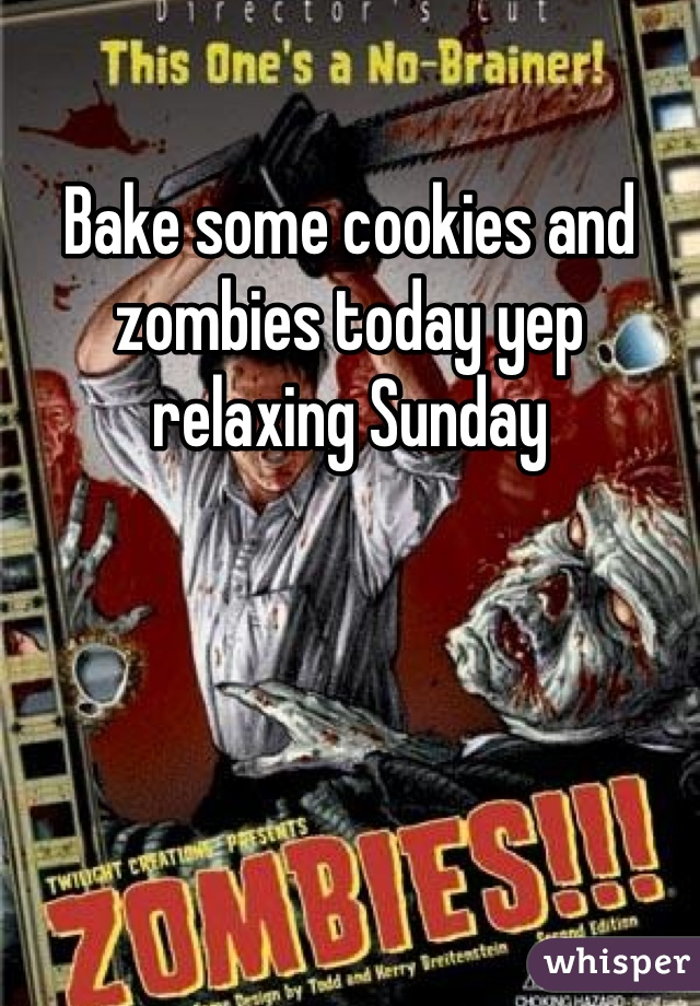 Bake some cookies and zombies today yep relaxing Sunday