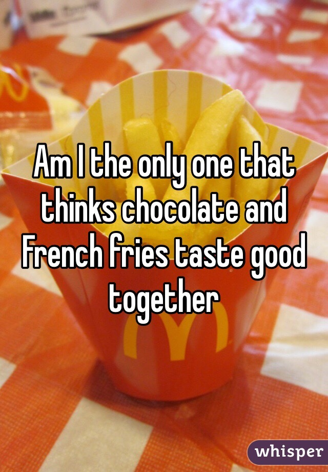 Am I the only one that thinks chocolate and French fries taste good together