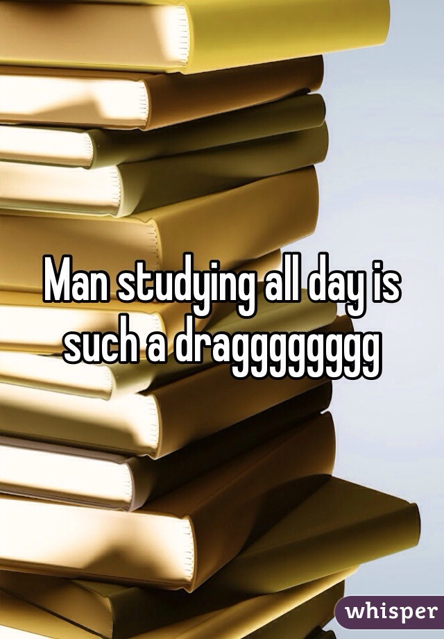Man studying all day is such a dragggggggg