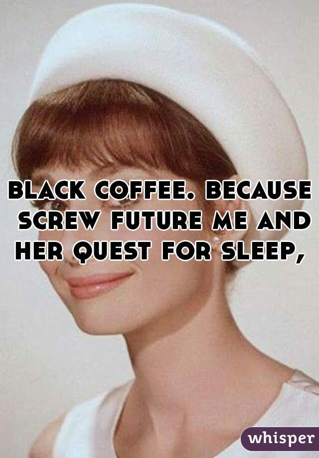 black coffee. because screw future me and her quest for sleep,