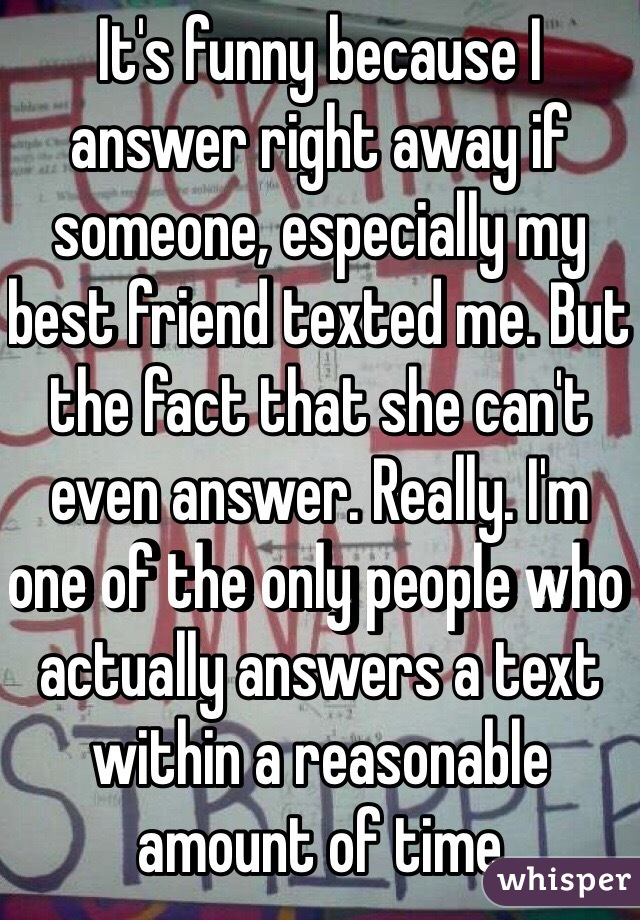 It's funny because I answer right away if someone, especially my best friend texted me. But the fact that she can't even answer. Really. I'm one of the only people who actually answers a text within a reasonable amount of time