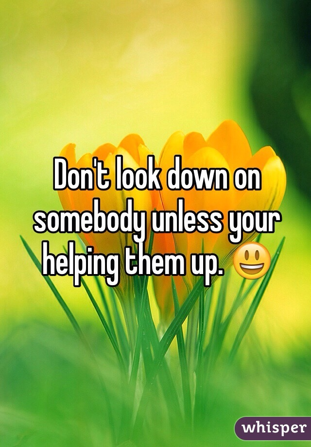 Don't look down on somebody unless your helping them up. 😃