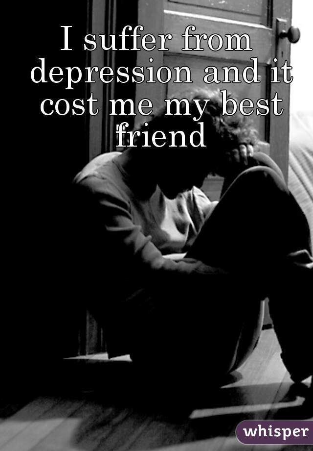 I suffer from depression and it cost me my best friend
