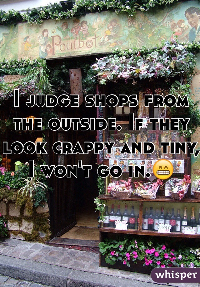 I judge shops from the outside. If they look crappy and tiny, I won't go in.😁