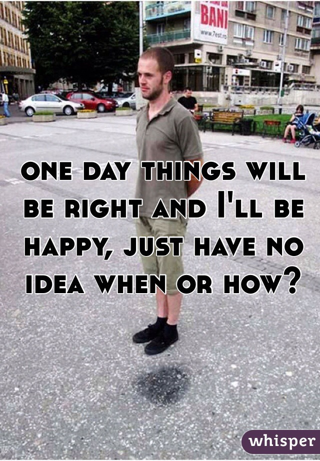 one day things will be right and I'll be happy, just have no idea when or how?