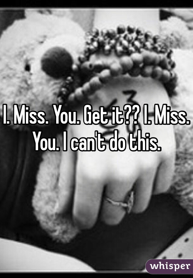 I. Miss. You. Get it?? I. Miss. You. I can't do this.