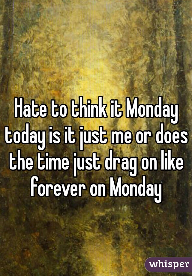Hate to think it Monday today is it just me or does the time just drag on like forever on Monday