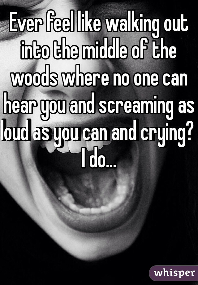 Ever feel like walking out into the middle of the woods where no one can hear you and screaming as loud as you can and crying? I do...