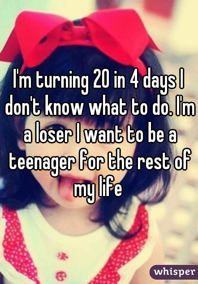 I'm turning 20 in 4 days I don't know what to do. I'm a loser I want to be a teenager for the rest of my life