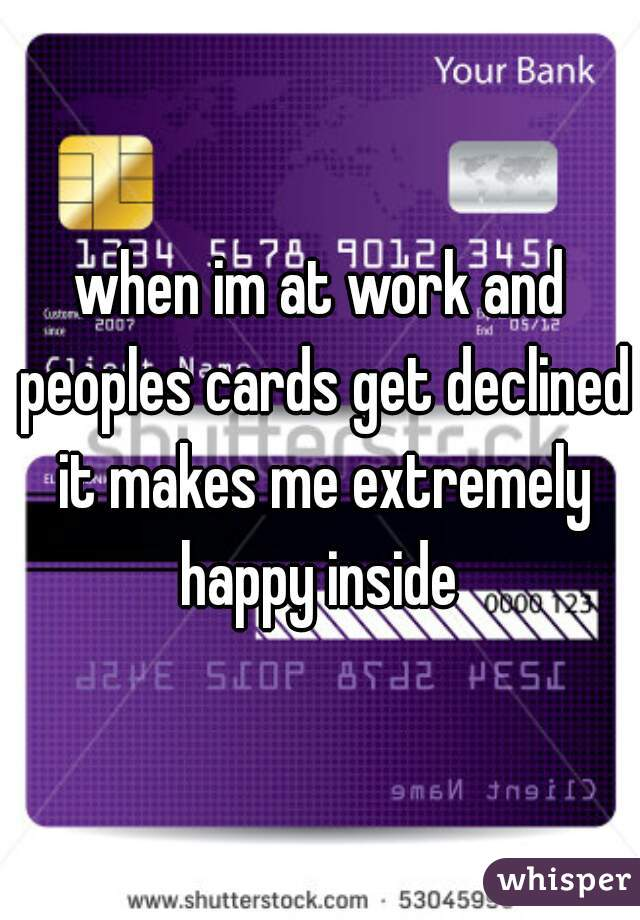 when im at work and peoples cards get declined it makes me extremely happy inside