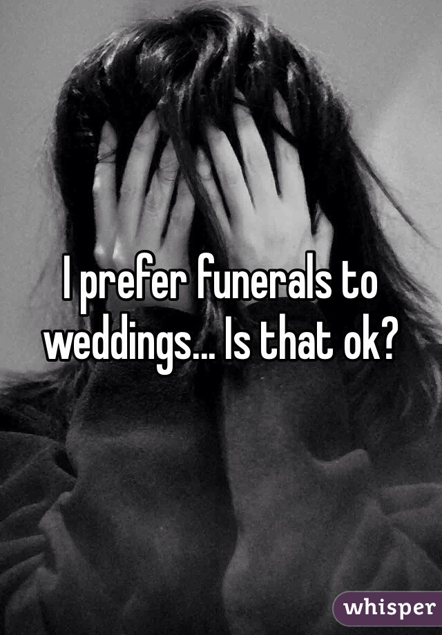 I prefer funerals to weddings... Is that ok?