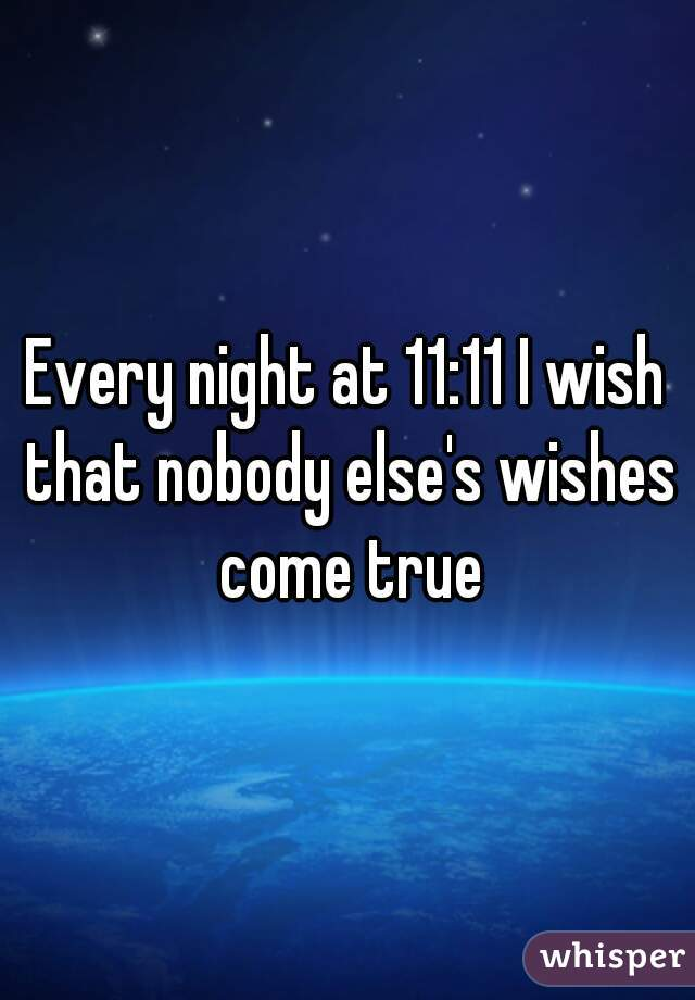 Every night at 11:11 I wish that nobody else's wishes come true