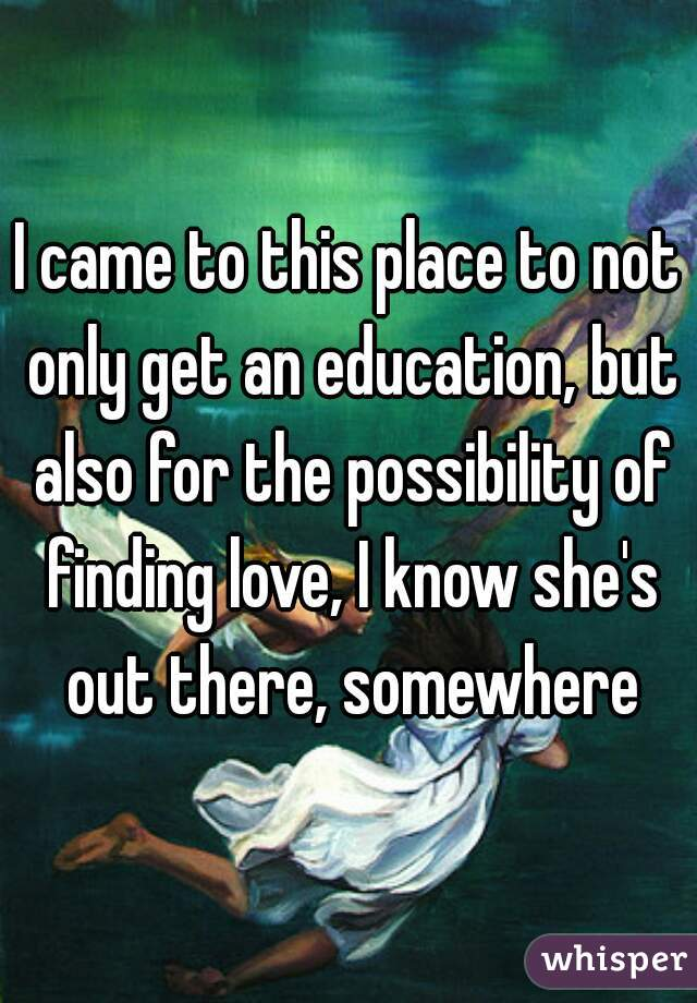 I came to this place to not only get an education, but also for the possibility of finding love, I know she's out there, somewhere