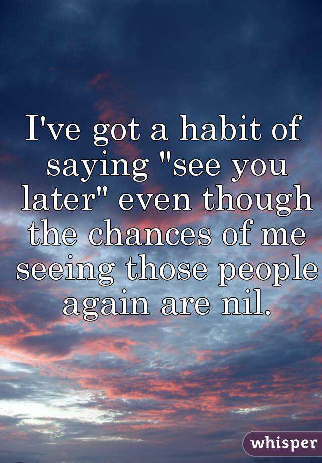"""I've got a habit of saying """"see you later"""" even though the chances of me seeing those people again are nil."""