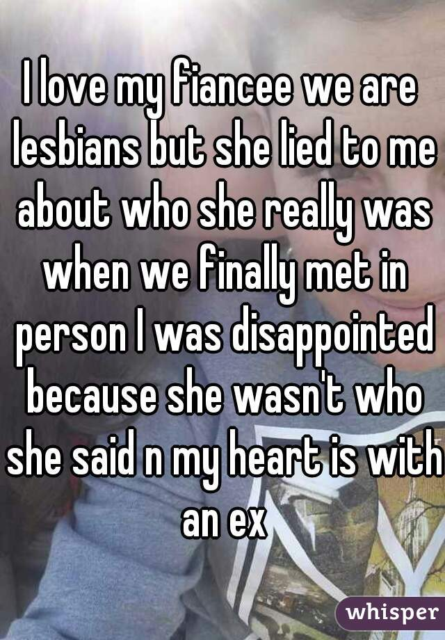 I love my fiancee we are lesbians but she lied to me about who she really was when we finally met in person I was disappointed because she wasn't who she said n my heart is with an ex