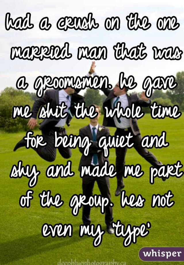 had a crush on the one married man that was a groomsmen. he gave me shit the whole time for being quiet and shy and made me part of the group. hes not even my 'type'