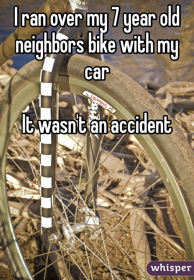 I ran over my 7 year old neighbors bike with my car  It wasn't an accident