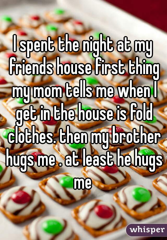 I spent the night at my friends house first thing my mom tells me when I get in the house is fold clothes. then my brother hugs me . at least he hugs me