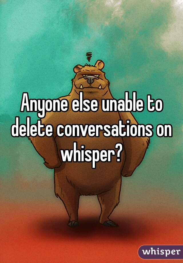 Anyone else unable to delete conversations on whisper?