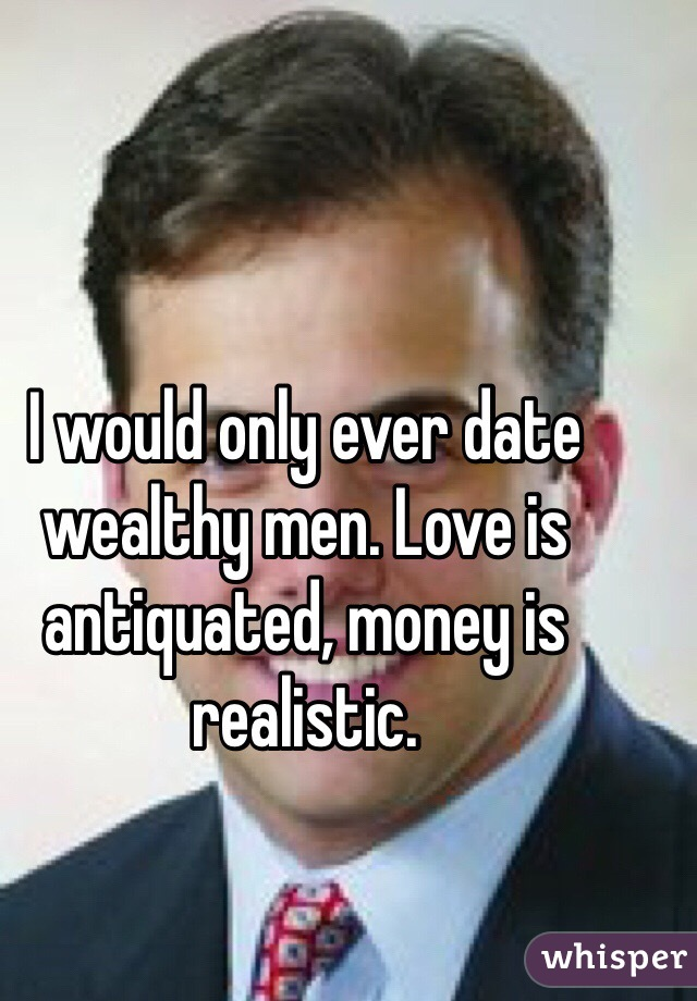 I would only ever date wealthy men. Love is antiquated, money is realistic.