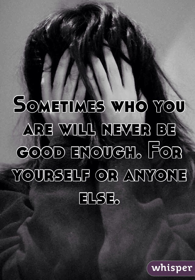 Sometimes who you are will never be good enough. For yourself or anyone else.
