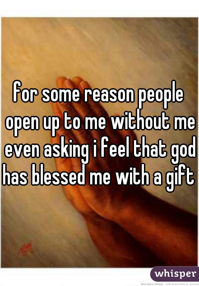 for some reason people open up to me without me even asking i feel that god has blessed me with a gift